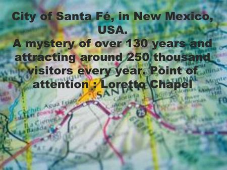 City of Santa Fé, in New Mexico, USA. A mystery of over 130 years and attracting around 250 thousand visitors every year. Point of attention : Loretto.