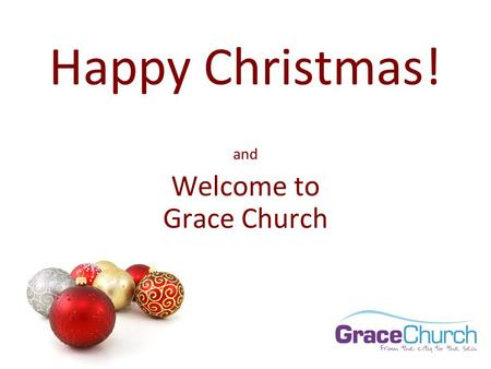 Happy Christmas! and Welcome to Grace Church. Weight watchers will meet at 7pm at St Martin's Church. Please use the large double door at the side entrance.