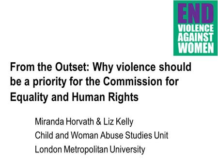 From the Outset: Why violence should be a priority for the Commission for Equality and Human Rights Miranda Horvath & Liz Kelly Child and Woman Abuse Studies.