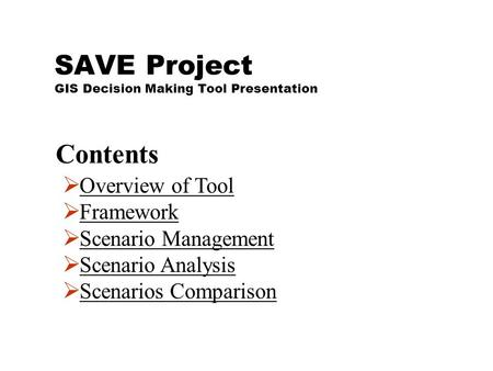 SAVE Project GIS Decision Making Tool Presentation  Overview of ToolOverview of Tool  FrameworkFramework  Scenario ManagementScenario Management  Scenario.