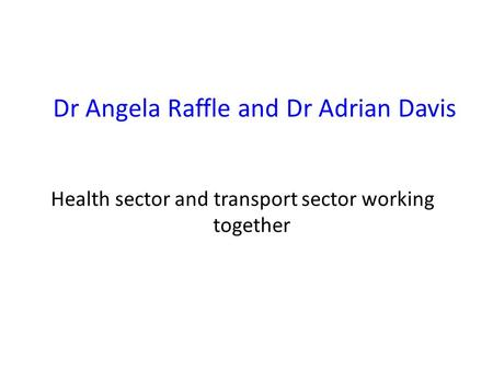 Dr Angela Raffle and Dr Adrian Davis Health sector and transport sector working together.