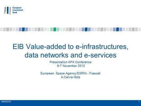 09/05/20151 EIB Value-added to e-infrastructures, data networks and e-services Presentation APA Conference 6-7 November 2012 European Space Agency/ESRIN.