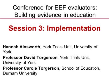 Conference for EEF evaluators: Building evidence in education Hannah Ainsworth, York Trials Unit, University of York Professor David Torgerson, York Trials.