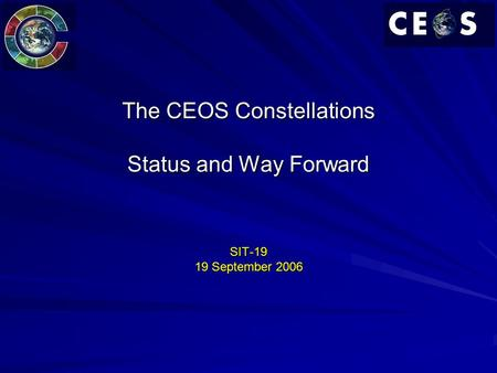 The CEOS Constellations Status and Way Forward SIT-19 19 September 2006.