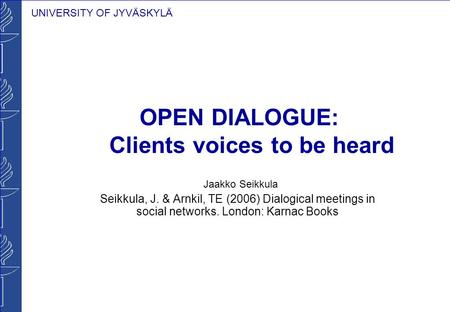 UNIVERSITY OF JYVÄSKYLÄ OPEN DIALOGUE: Clients voices to be heard Jaakko Seikkula Seikkula, J. & Arnkil, TE (2006) Dialogical meetings in social networks.