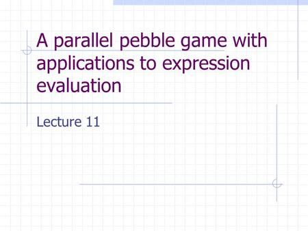 A parallel pebble game with applications to expression evaluation Lecture 11.