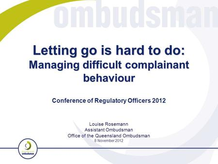 Letting go is hard to do: Managing difficult complainant behaviour Louise Rosemann Assistant Ombudsman Office of the Queensland Ombudsman 8 November 2012.