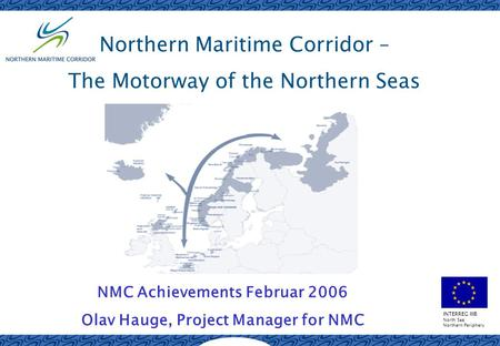 INTERREG IIIB North Sea Northern Periphery Northern Maritime Corridor – The Motorway of the Northern Seas NMC Achievements Februar 2006 Olav Hauge, Project.