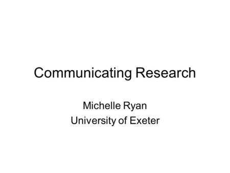 Communicating Research Michelle Ryan University of Exeter.