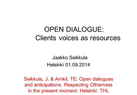 OPEN DIALOGUE: Clients voices as resources Jaakko Seikkula Helsinki 01.09.2014 Seikkula, J. & Arnkil, TE: Open dialogues and anticipations. Respecting.