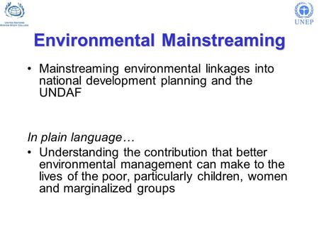Environmental Mainstreaming Mainstreaming environmental linkages into national development planning and the UNDAF In plain language… Understanding the.