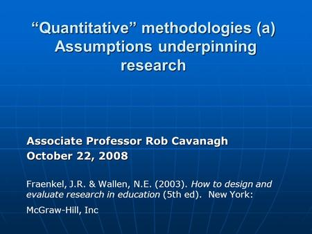 """Quantitative"" methodologies (a) Assumptions underpinning research Associate Professor Rob Cavanagh October 22, 2008 Fraenkel, J.R. & Wallen, N.E. (2003)."