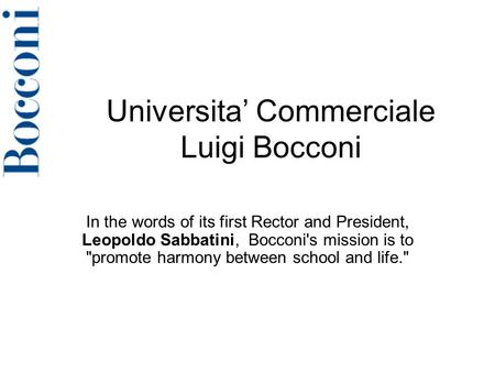 Universita' Commerciale Luigi Bocconi In the words of its first Rector and President, Leopoldo Sabbatini, Bocconi's mission is to promote harmony between.