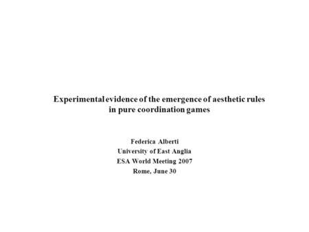 Experimental evidence of the emergence of aesthetic rules in pure coordination games Federica Alberti University of East Anglia ESA World Meeting 2007.