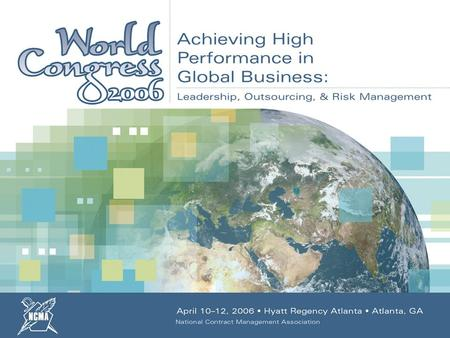 April 10–12, 2006 Hyatt Regency Atlanta Atlanta, GA NCMA World Congress 2006 : Achieving High Performance in Global Business: Leadership, Outsourcing,