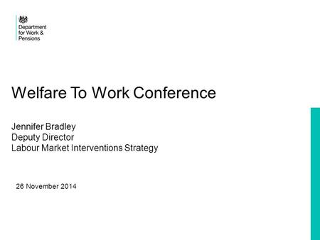 Welfare To Work Conference Jennifer Bradley Deputy Director Labour Market Interventions Strategy 26 November 2014.