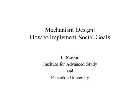 Mechanism Design: How to Implement Social Goals E. Maskin Institute for Advanced Study and Princeton University.