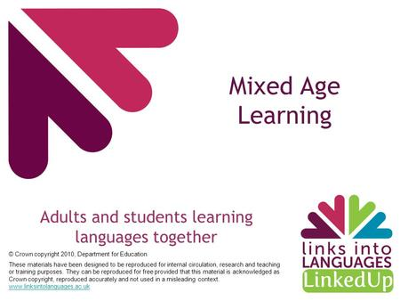 Mixed Age Learning Adults and students learning languages together © Crown copyright 2010, Department for Education These materials have been designed.