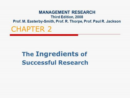 CHAPTER 2 The Ingredients of Successful Research MANAGEMENT RESEARCH Third Edition, 2008 Prof. M. Easterby-Smith, Prof. R. Thorpe, Prof. Paul R. Jackson.