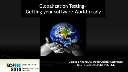 Globalization Testing- Getting your software World-ready Jaideep Khanduja, Head Quality Assurance G4S IT Services India Pvt. Ltd.