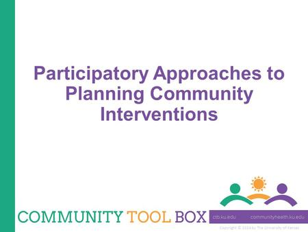 Copyright © 2014 by The University of Kansas Participatory Approaches to Planning Community Interventions.