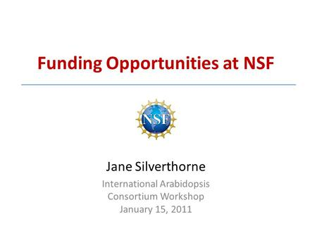 Funding Opportunities at NSF Jane Silverthorne International Arabidopsis Consortium Workshop January 15, 2011.