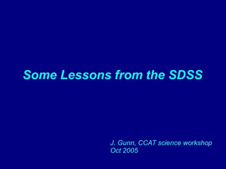 Some Lessons from the SDSS J. Gunn, CCAT science workshop Oct 2005.