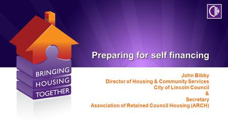 Preparing for self financing John Bibby Director of Housing & Community Services City of Lincoln Council & Secretary Association of Retained Council Housing.