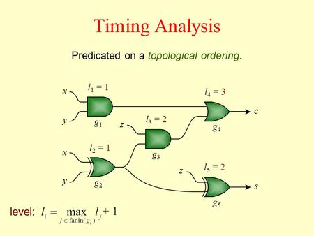 Timing Analysis Predicated on a topological ordering. l 1 = 1 level: l 2 = 1 x y x y z z c s g1g1 g4g4 g3g3 g2g2 g5g5 l 3 = 2 l 5 = 2 l 4 = 3.