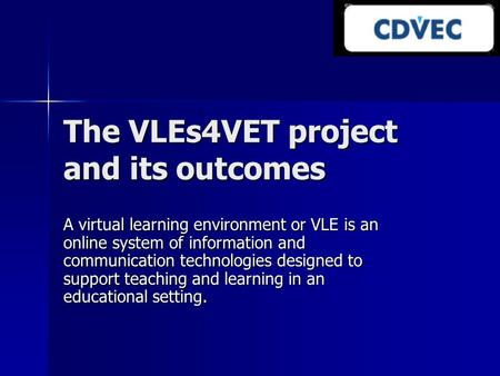 The VLEs4VET project and its outcomes A virtual learning environment or VLE is an online system of information and communication technologies designed.