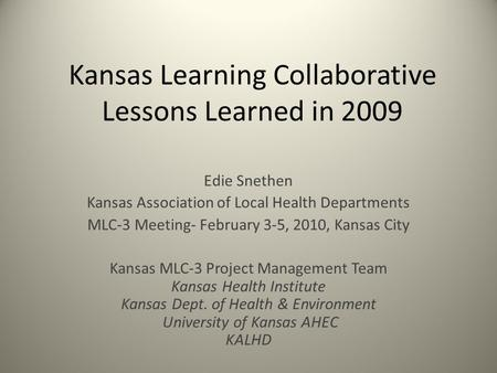Kansas Learning Collaborative Lessons Learned in 2009 Edie Snethen Kansas Association of Local Health Departments MLC-3 Meeting- February 3-5, 2010, Kansas.