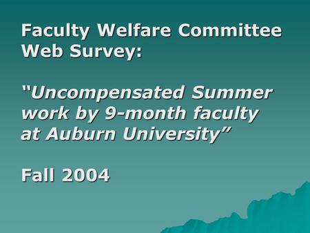 "Faculty Welfare Committee Web Survey: ""Uncompensated Summer work by 9-month faculty at Auburn University"" Fall 2004."