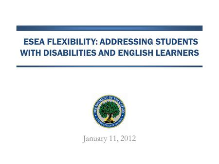 ESEA FLEXIBILITY: ADDRESSING STUDENTS WITH DISABILITIES AND ENGLISH LEARNERS January 11, 2012.
