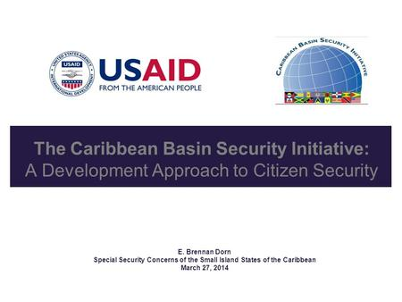 The Caribbean Basin Security Initiative: A Development Approach to Citizen Security E. Brennan Dorn Special Security Concerns of the Small Island States.