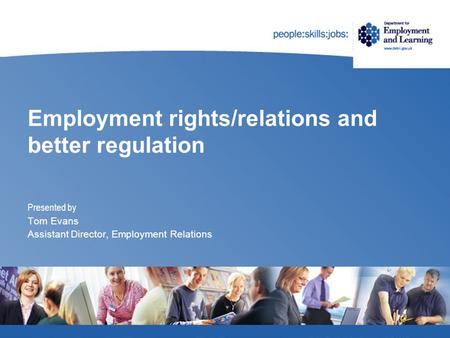 Employment rights/relations and better regulation Presented by Tom Evans Assistant Director, Employment Relations.