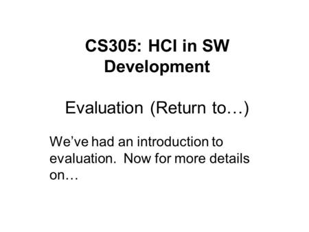 CS305: HCI in SW Development Evaluation (Return to…) We've had an introduction to evaluation. Now for more details on…