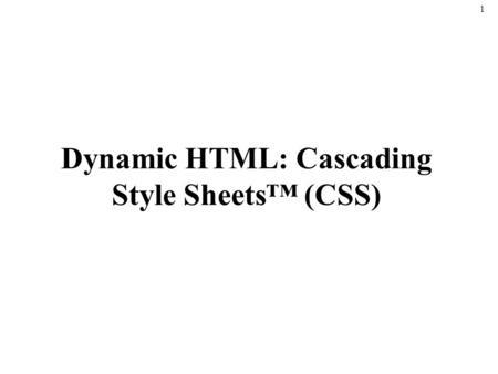 1 Dynamic HTML: Cascading Style Sheets™ (CSS). 2 Introduction Cascading Style Sheets (CSS) –Specify the style of your page elements –Spacing, margins,