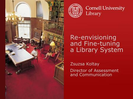 Re-envisioning and Fine-tuning a Library System Zsuzsa Koltay Director of Assessment and Communication.