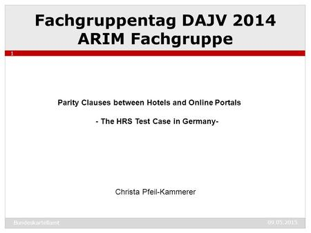 Fachgruppentag DAJV 2014 ARIM Fachgruppe 09.05.2015 Bundeskartellamt 1 Parity Clauses between Hotels and Online Portals - The HRS Test Case in Germany-