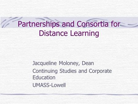 Partnerships and Consortia for Distance Learning Jacqueline Moloney, Dean Continuing Studies and Corporate Education UMASS-Lowell.