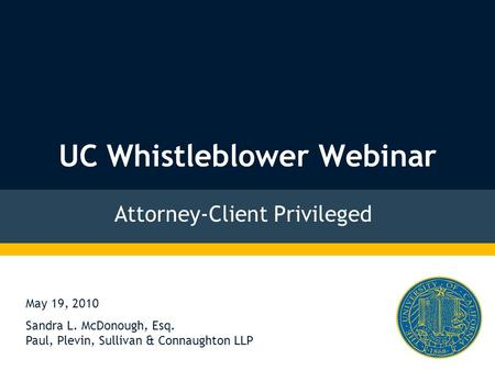 UC Whistleblower Webinar Attorney-Client Privileged May 19, 2010 Sandra L. McDonough, Esq. Paul, Plevin, Sullivan & Connaughton LLP.