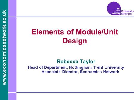 Www.economicsnetwork.ac.uk www.economics.ltsn.ac.uk Elements of Module/Unit Design Rebecca Taylor Head of Department, Nottingham Trent University Associate.