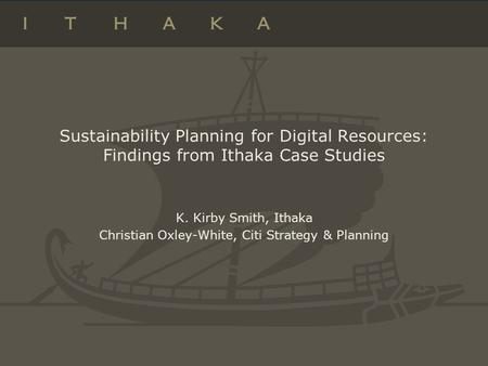 Sustainability Planning for Digital Resources: Findings from Ithaka Case Studies K. Kirby Smith, Ithaka Christian Oxley-White, Citi Strategy & Planning.
