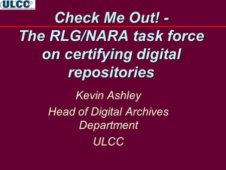 Check Me Out! - The RLG/NARA task force on certifying digital repositories Kevin Ashley Head of Digital Archives Department ULCC.