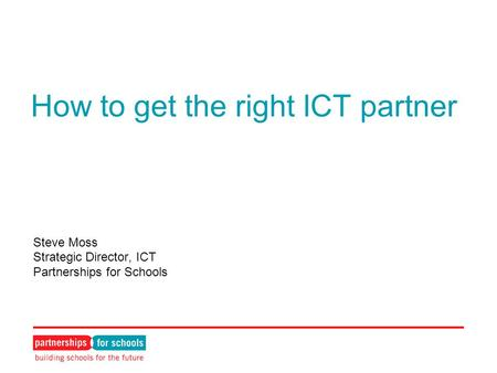How to get the right ICT partner Steve Moss Strategic Director, ICT Partnerships for Schools.