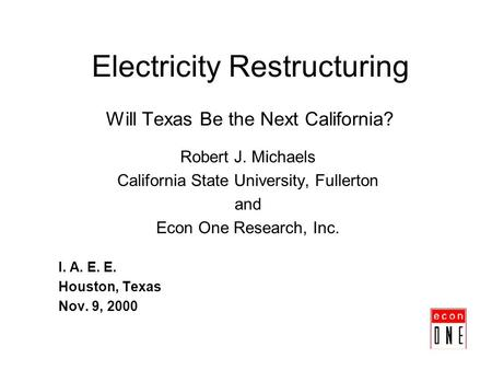 Electricity Restructuring Will Texas Be the Next California? Robert J. Michaels California State University, Fullerton and Econ One Research, Inc. I. A.
