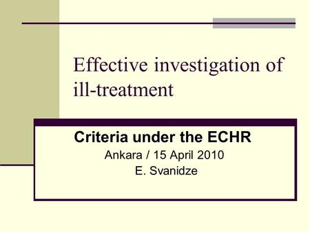 Effective investigation of ill-treatment Criteria under the ECHR Ankara / 15 April 2010 E. Svanidze.