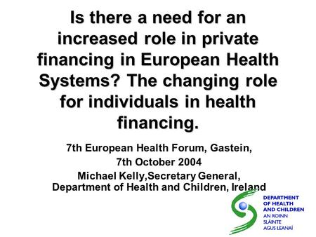 Is there a need for an increased role in private financing in European Health Systems? The changing role for individuals in health financing. 7th European.