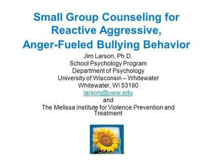 Small Group Counseling for Reactive Aggressive, Anger-Fueled Bullying Behavior Jim Larson, Ph.D. School Psychology Program Department of Psychology University.