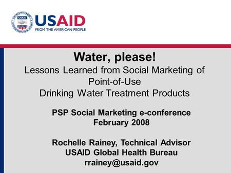 Water, please! Lessons Learned from Social Marketing of Point-of-Use Drinking Water Treatment Products PSP Social Marketing e-conference February 2008.